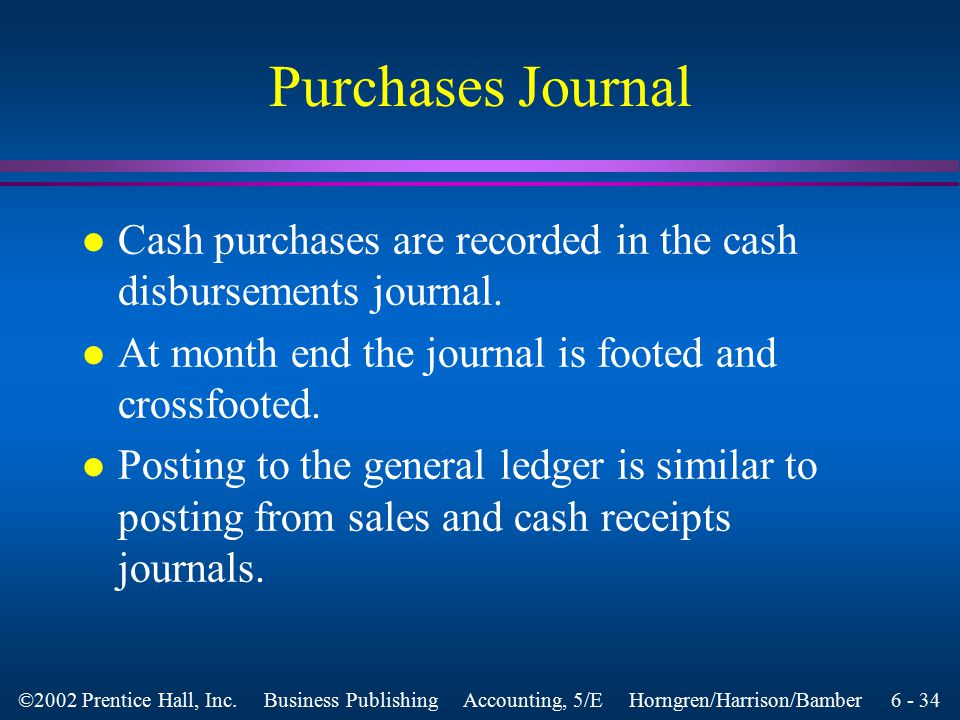 6 - 33 ©2002 Prentice Hall, Inc. Business Publishing Accounting, 5/E Horngren/Harrison/Bamber Purchases Journal l This is designed to account for all