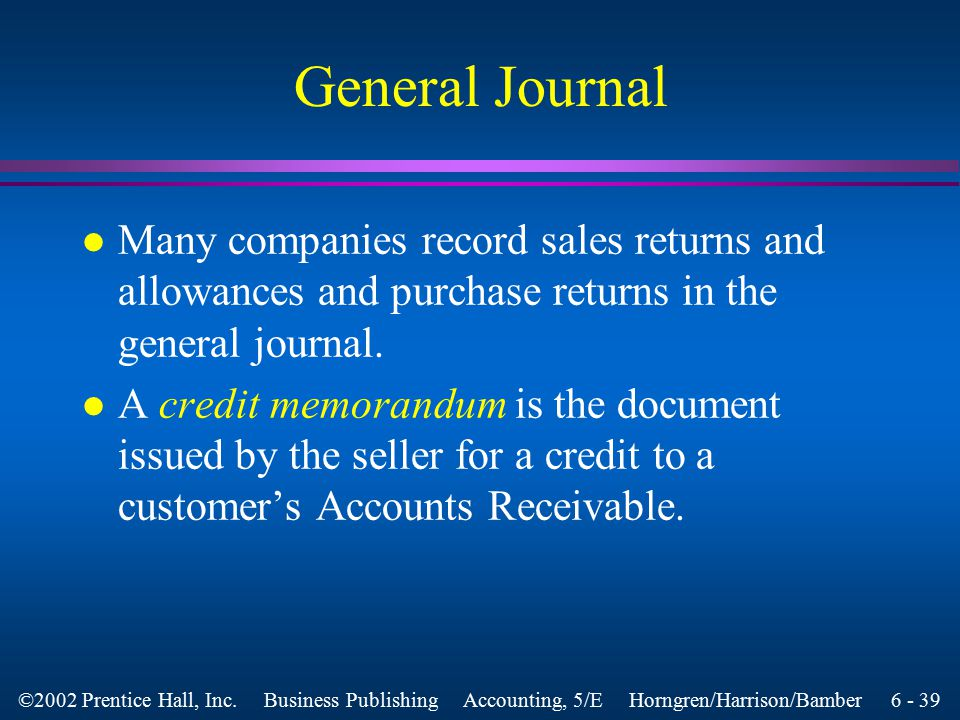 6 - 38 ©2002 Prentice Hall, Inc. Business Publishing Accounting, 5/E Horngren/Harrison/Bamber General Journal l Every accounting system needs a genera