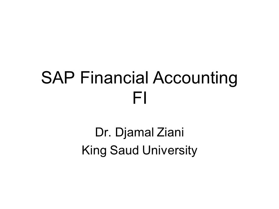 SAP Financial Accounting FI Dr. Djamal Ziani King Saud University