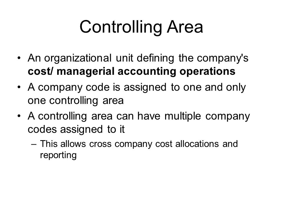 Controlling Area An organizational unit defining the company s cost/ managerial accounting operations A company code is assigned to one and only one controlling area A controlling area can have multiple company codes assigned to it –This allows cross company cost allocations and reporting