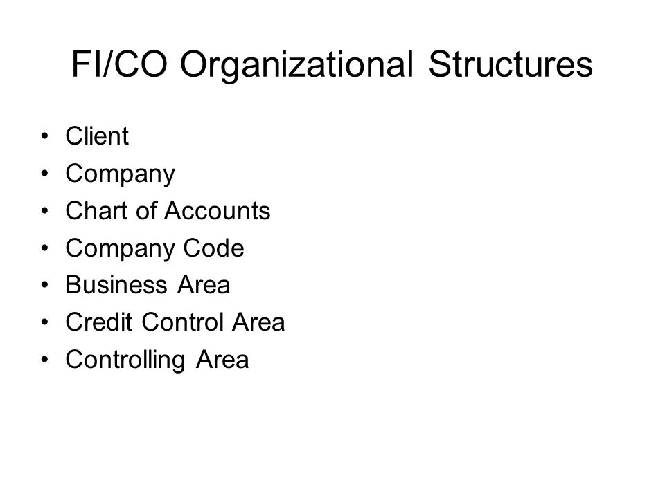 FI/CO Organizational Structures Client Company Chart of Accounts Company Code Business Area Credit Control Area Controlling Area