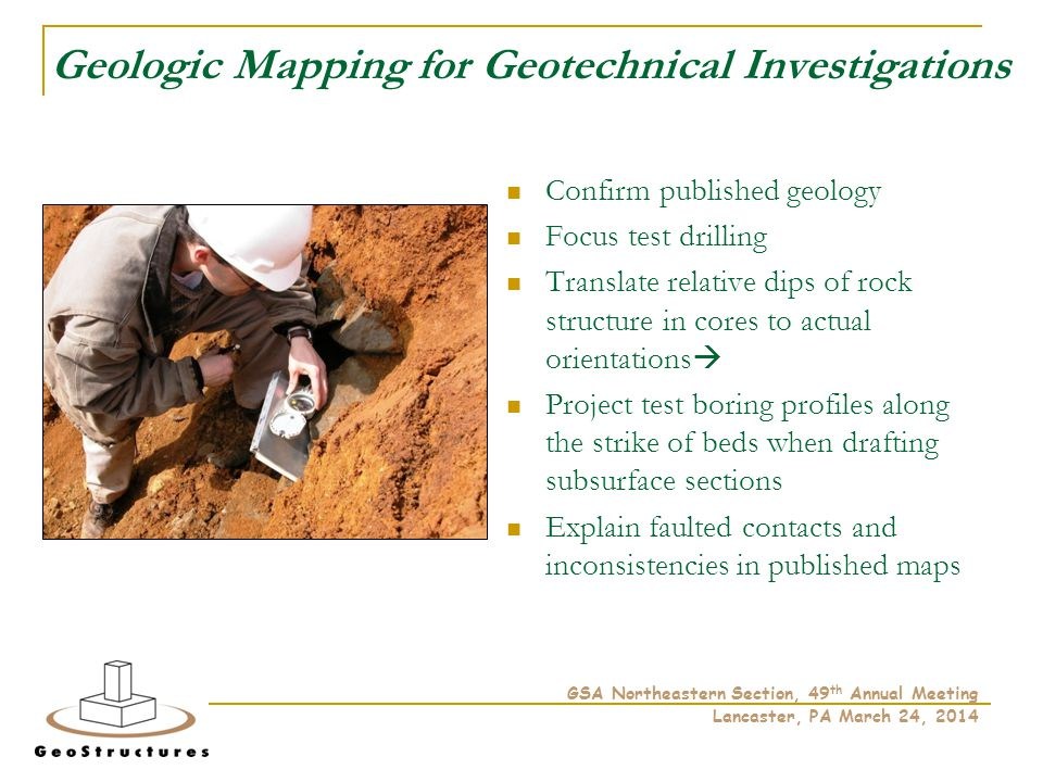 Geologic Mapping for Geotechnical Investigations Confirm published geology Focus test drilling Translate relative dips of rock structure in cores to actual orientations  Project test boring profiles along the strike of beds when drafting subsurface sections Explain faulted contacts and inconsistencies in published maps GSA Northeastern Section, 49 th Annual Meeting Lancaster, PA March 24, 2014