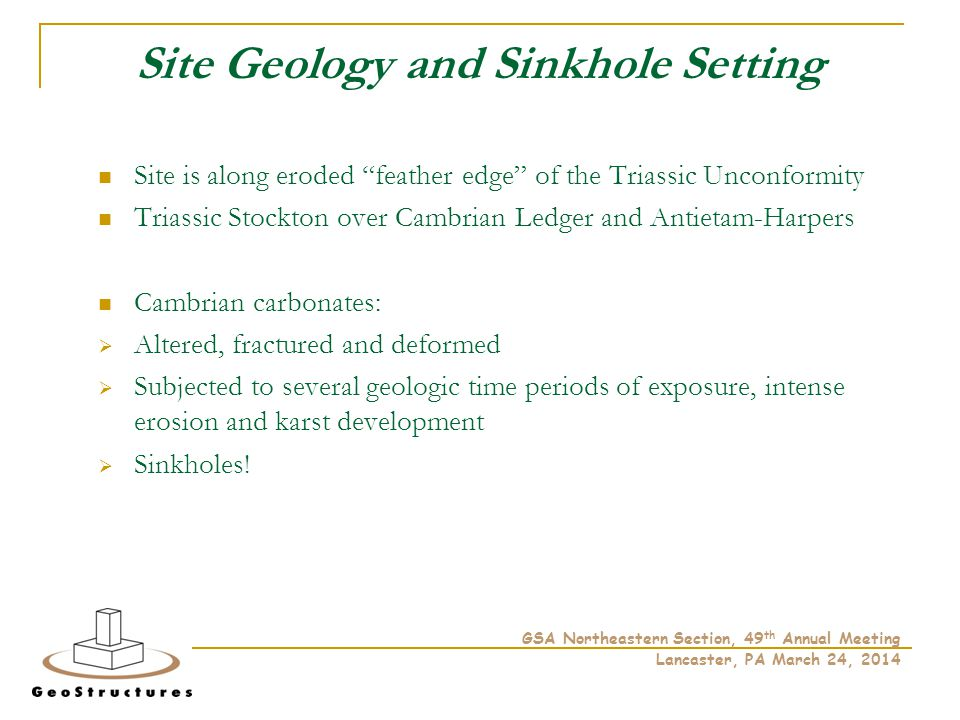 Site Geology and Sinkhole Setting Site is along eroded feather edge of the Triassic Unconformity Triassic Stockton over Cambrian Ledger and Antietam-Harpers Cambrian carbonates:  Altered, fractured and deformed  Subjected to several geologic time periods of exposure, intense erosion and karst development  Sinkholes.