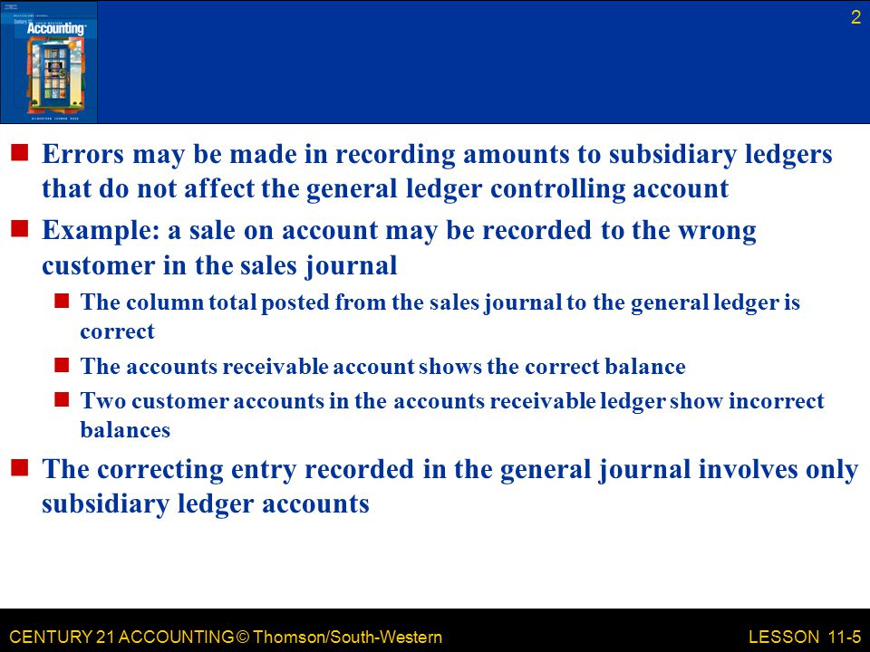 CENTURY 21 ACCOUNTING © Thomson/South-Western Errors may be made in recording amounts to subsidiary ledgers that do not affect the general ledger controlling account Example: a sale on account may be recorded to the wrong customer in the sales journal The column total posted from the sales journal to the general ledger is correct The accounts receivable account shows the correct balance Two customer accounts in the accounts receivable ledger show incorrect balances The correcting entry recorded in the general journal involves only subsidiary ledger accounts 2 LESSON 11-5