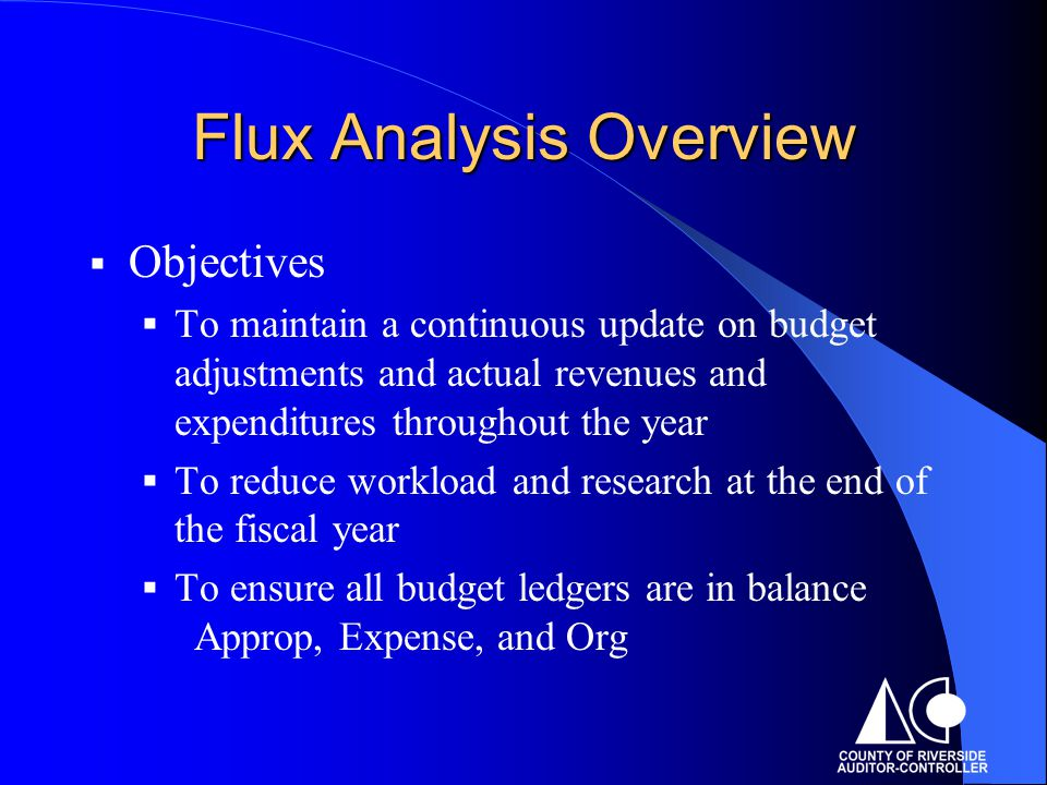 Flux Analysis Overview  Objectives  To maintain a continuous update on budget adjustments and actual revenues and expenditures throughout the year  To reduce workload and research at the end of the fiscal year  To ensure all budget ledgers are in balance Approp, Expense, and Org