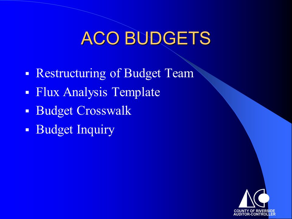 ACO BUDGETS  Restructuring of Budget Team  Flux Analysis Template  Budget Crosswalk  Budget Inquiry