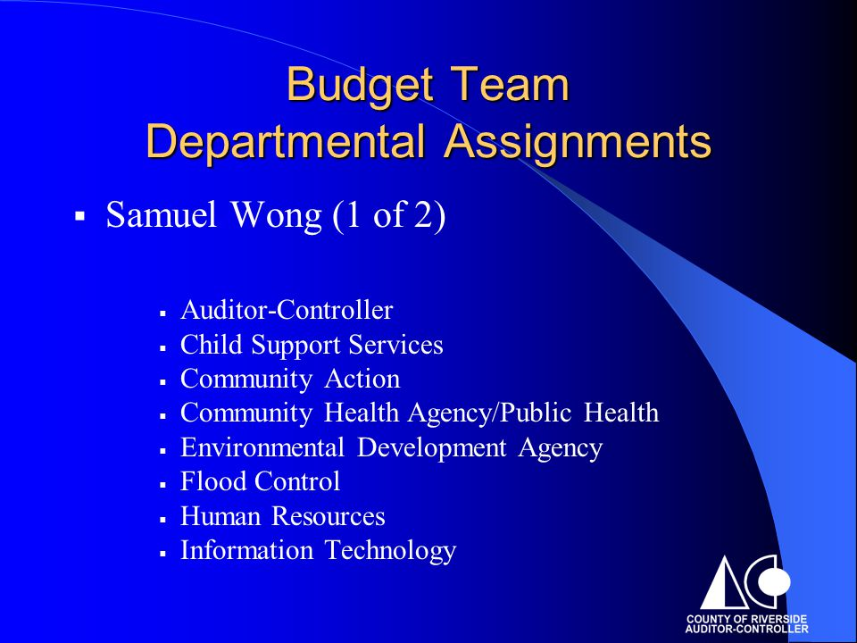 Budget Team Departmental Assignments  Samuel Wong (1 of 2)  Auditor-Controller  Child Support Services  Community Action  Community Health Agency/Public Health  Environmental Development Agency  Flood Control  Human Resources  Information Technology