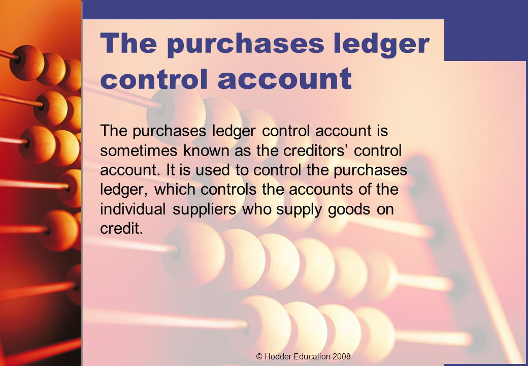© Hodder Education 2008 The purchases ledger control account The purchases ledger control account is sometimes known as the creditors' control account