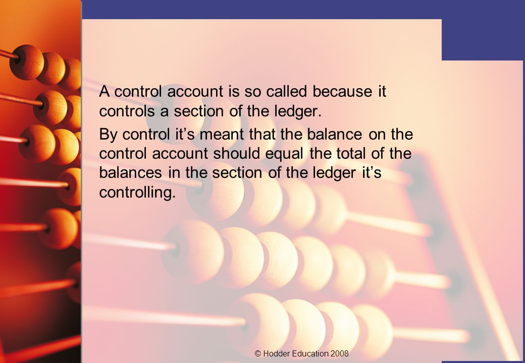 © Hodder Education 2008 A control account is so called because it controls a section of the ledger. By control it's meant that the balance on the cont