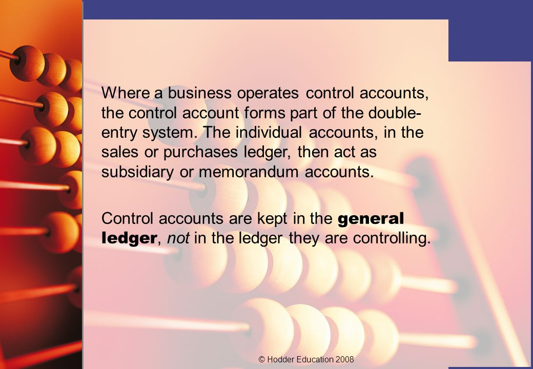 © Hodder Education 2008 Where a business operates control accounts, the control account forms part of the double- entry system. The individual account