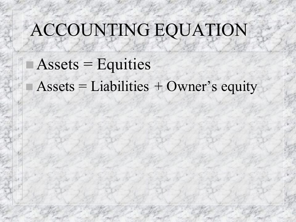 ACCOUNTING EQUATION n Assets = Equities n Assets = Liabilities + Owner's equity