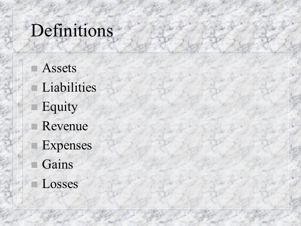 Definitions n Assets n Liabilities n Equity n Revenue n Expenses n Gains n Losses