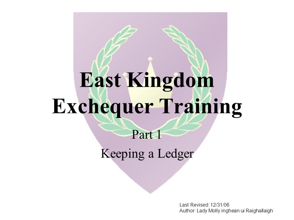 East Kingdom Exchequer Training Part 1 Keeping a Ledger Last Revised: 12/31/06 Author: Lady Molly inghean ui Raighallaigh