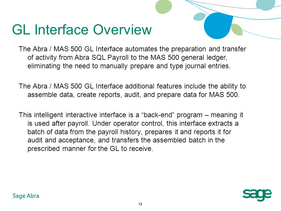 12 GL Interface Overview The Abra / MAS 500 GL Interface automates the preparation and transfer of activity from Abra SQL Payroll to the MAS 500 general ledger, eliminating the need to manually prepare and type journal entries.