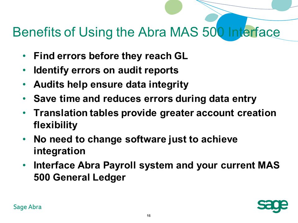 16 Benefits of Using the Abra MAS 500 Interface Find errors before they reach GL Identify errors on audit reports Audits help ensure data integrity Save time and reduces errors during data entry Translation tables provide greater account creation flexibility No need to change software just to achieve integration Interface Abra Payroll system and your current MAS 500 General Ledger