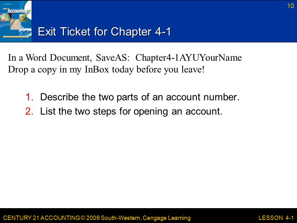 CENTURY 21 ACCOUNTING © 2009 South-Western, Cengage Learning Exit Ticket for Chapter Describe the two parts of an account number.