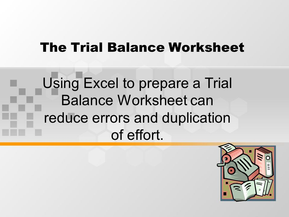 The Trial Balance Worksheet Using Excel to prepare a Trial Balance Worksheet can reduce errors and duplication of effort.