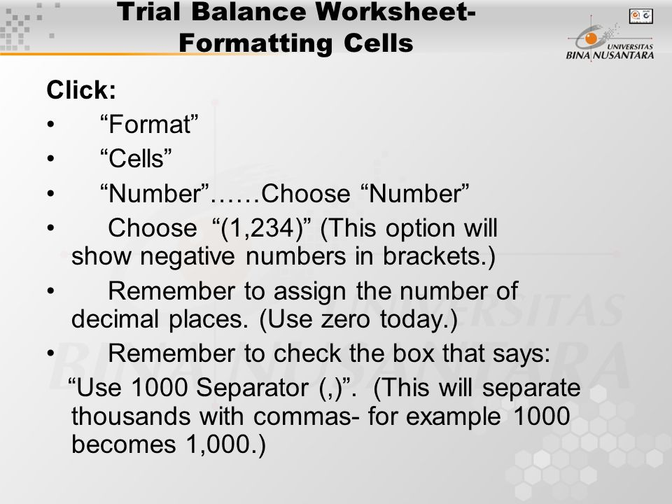 Trial Balance Worksheet- Formatting Cells Click: Format Cells Number ……Choose Number Choose (1,234) (This option will show negative numbers in brackets.) Remember to assign the number of decimal places.