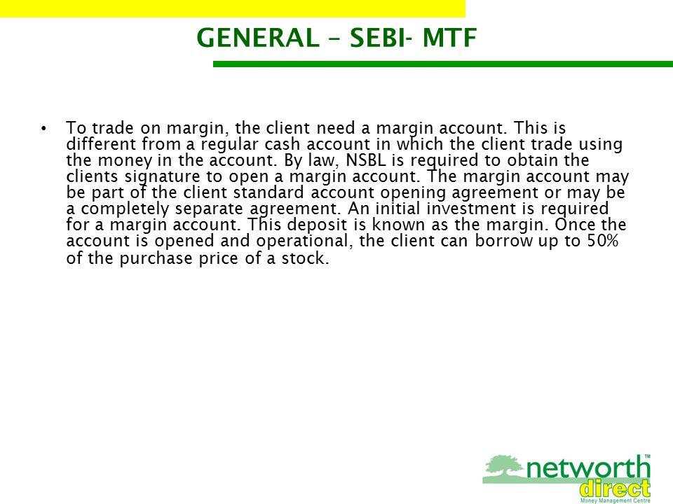 GENERAL – SEBI- MTF To trade on margin, the client need a margin account.
