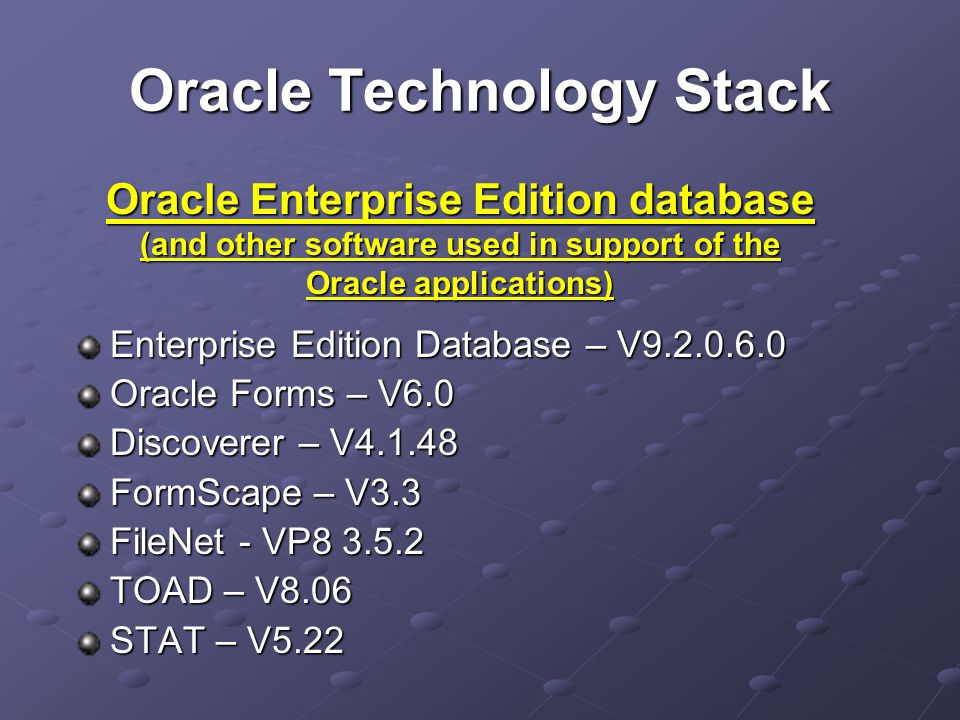 Oracle Technology Stack Enterprise Edition Database – V9.2.0.6.0 Oracle Forms – V6.0 Discoverer – V4.1.48 FormScape – V3.3 FileNet - VP8 3.5.2 TOAD – V8.06 STAT – V5.22 Oracle Enterprise Edition database (and other software used in support of the Oracle applications)