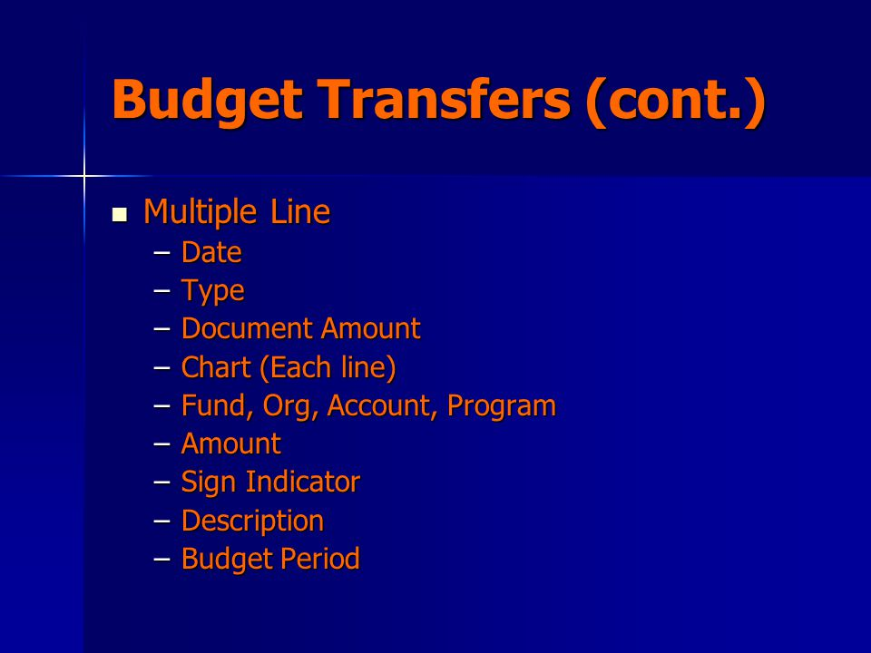 Budget Transfers (cont.) Multiple Line Multiple Line –Date –Type –Document Amount –Chart (Each line) –Fund, Org, Account, Program –Amount –Sign Indicator –Description –Budget Period