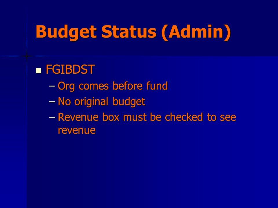 Budget Status (Admin) FGIBDST FGIBDST –Org comes before fund –No original budget –Revenue box must be checked to see revenue