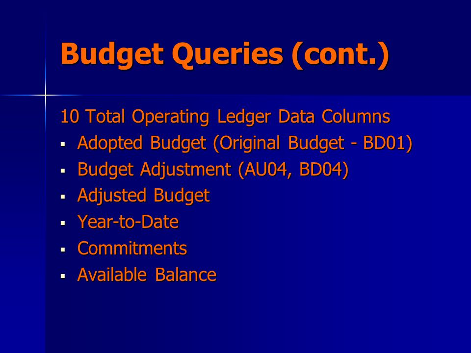 Budget Queries (cont.) 10 Total Operating Ledger Data Columns  Adopted Budget (Original Budget - BD01)  Budget Adjustment (AU04, BD04)  Adjusted Budget  Year-to-Date  Commitments  Available Balance