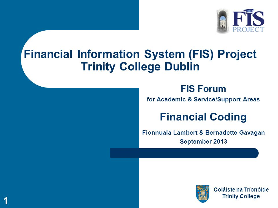Coláiste na Tríonóide Trinity College 1 Financial Information System (FIS) Project Trinity College Dublin FIS Forum for Academic & Service/Support Areas Financial Coding Fionnuala Lambert & Bernadette Gavagan September 2013