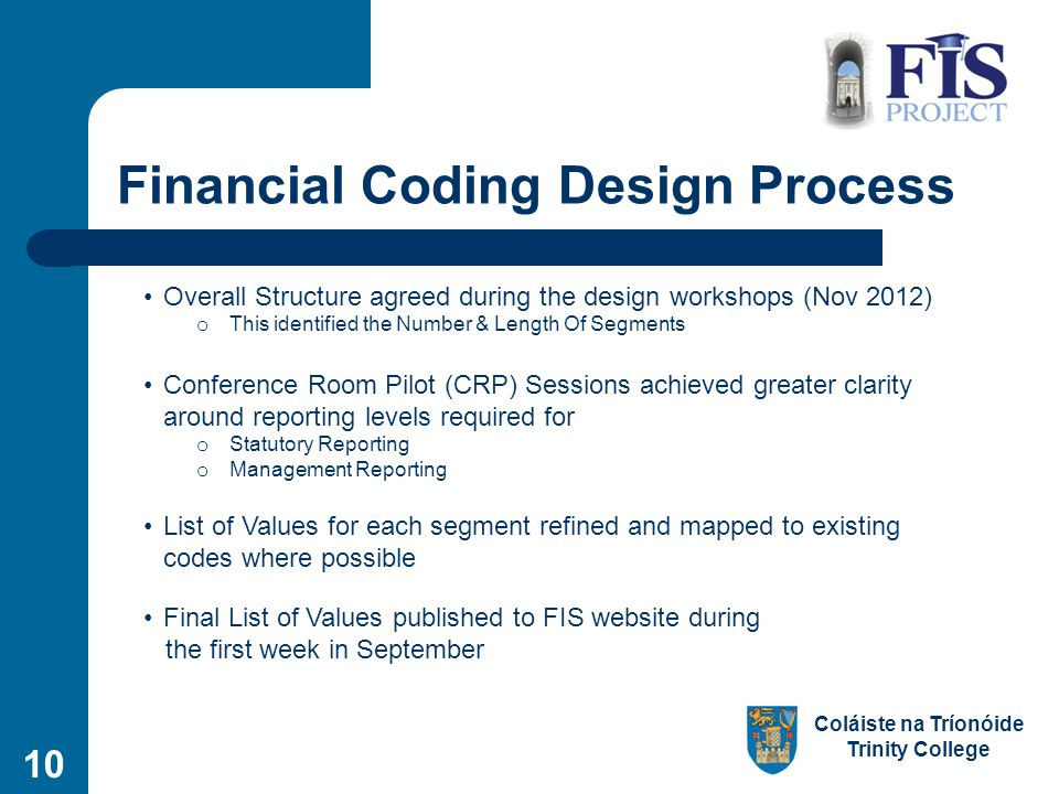 Coláiste na Tríonóide Trinity College 10 Financial Coding Design Process Overall Structure agreed during the design workshops (Nov 2012) o This identified the Number & Length Of Segments Conference Room Pilot (CRP) Sessions achieved greater clarity around reporting levels required for o Statutory Reporting o Management Reporting List of Values for each segment refined and mapped to existing codes where possible Final List of Values published to FIS website during the first week in September