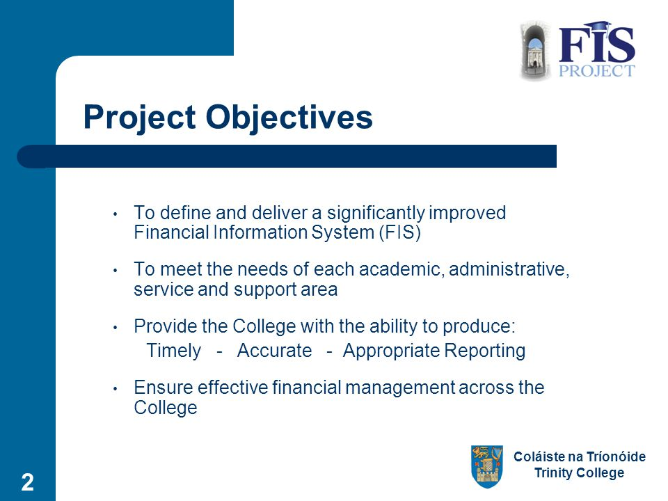 Coláiste na Tríonóide Trinity College 2 Project Objectives To define and deliver a significantly improved Financial Information System (FIS) To meet the needs of each academic, administrative, service and support area Provide the College with the ability to produce: Timely - Accurate - Appropriate Reporting Ensure effective financial management across the College