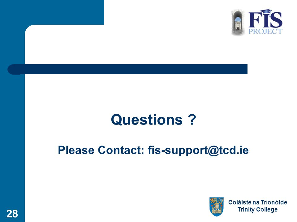 Coláiste na Tríonóide Trinity College Questions Please Contact: fis-support@tcd.ie 28