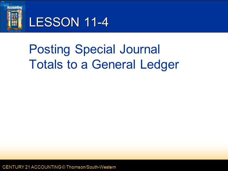 CENTURY 21 ACCOUNTING © Thomson/South-Western LESSON 11-4 Posting Special Journal Totals to a General Ledger