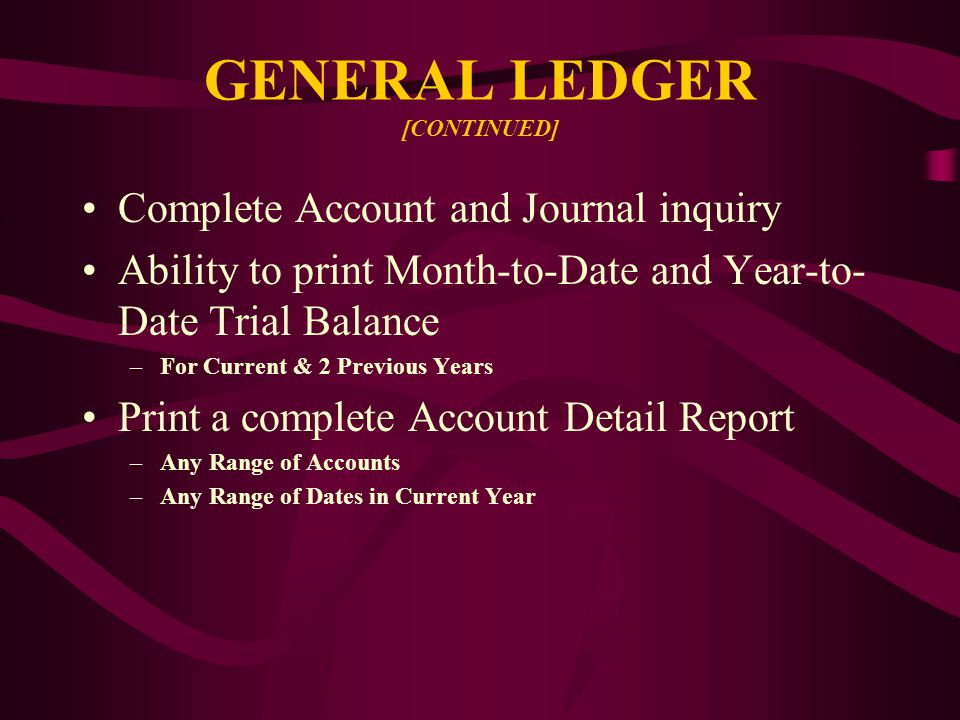 GENERAL LEDGER [CONTINUED] Complete Account and Journal inquiry Ability to print Month-to-Date and Year-to- Date Trial Balance –For Current & 2 Previous Years Print a complete Account Detail Report –Any Range of Accounts –Any Range of Dates in Current Year