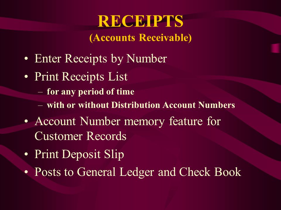 RECEIPTS (Accounts Receivable) Enter Receipts by Number Print Receipts List –for any period of time –with or without Distribution Account Numbers Account Number memory feature for Customer Records Print Deposit Slip Posts to General Ledger and Check Book