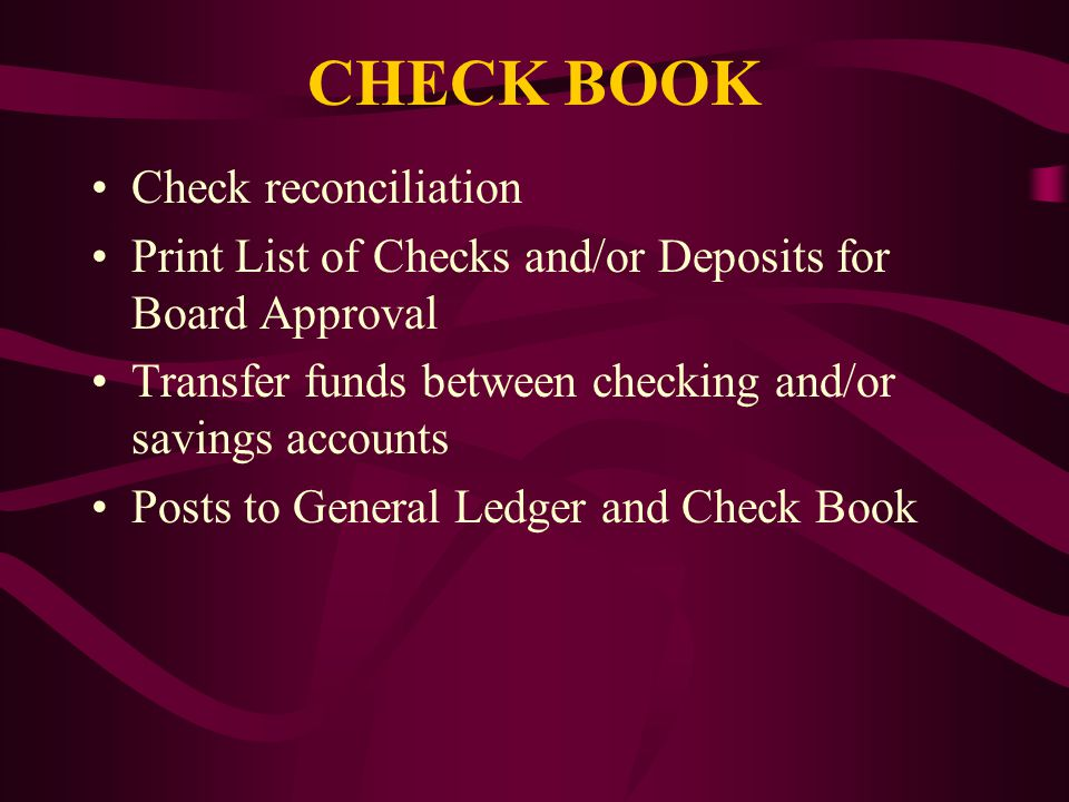 CHECK BOOK Check reconciliation Print List of Checks and/or Deposits for Board Approval Transfer funds between checking and/or savings accounts Posts to General Ledger and Check Book