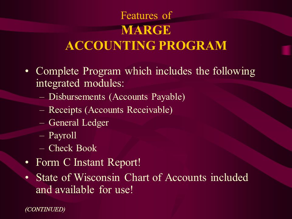 Features of MARGE ACCOUNTING PROGRAM Complete Program which includes the following integrated modules: –Disbursements (Accounts Payable) –Receipts (Accounts Receivable) –General Ledger –Payroll –Check Book Form C Instant Report.