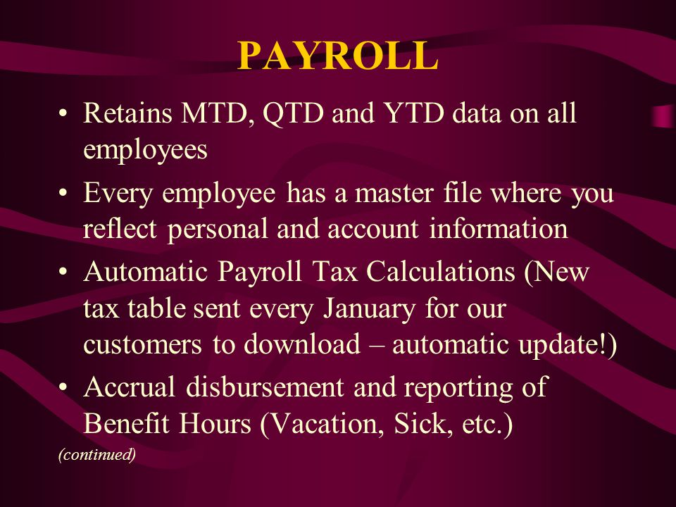 PAYROLL Retains MTD, QTD and YTD data on all employees Every employee has a master file where you reflect personal and account information Automatic Payroll Tax Calculations (New tax table sent every January for our customers to download – automatic update!) Accrual disbursement and reporting of Benefit Hours (Vacation, Sick, etc.) (continued)