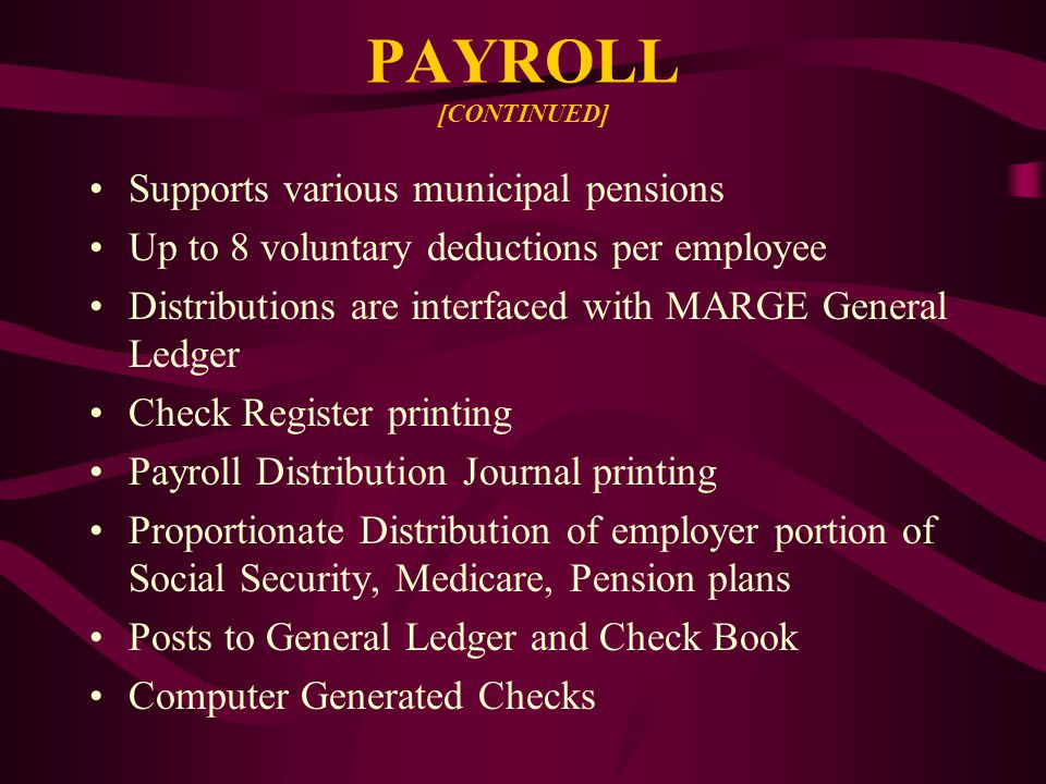 PAYROLL [CONTINUED] Supports various municipal pensions Up to 8 voluntary deductions per employee Distributions are interfaced with MARGE General Ledger Check Register printing Payroll Distribution Journal printing Proportionate Distribution of employer portion of Social Security, Medicare, Pension plans Posts to General Ledger and Check Book Computer Generated Checks