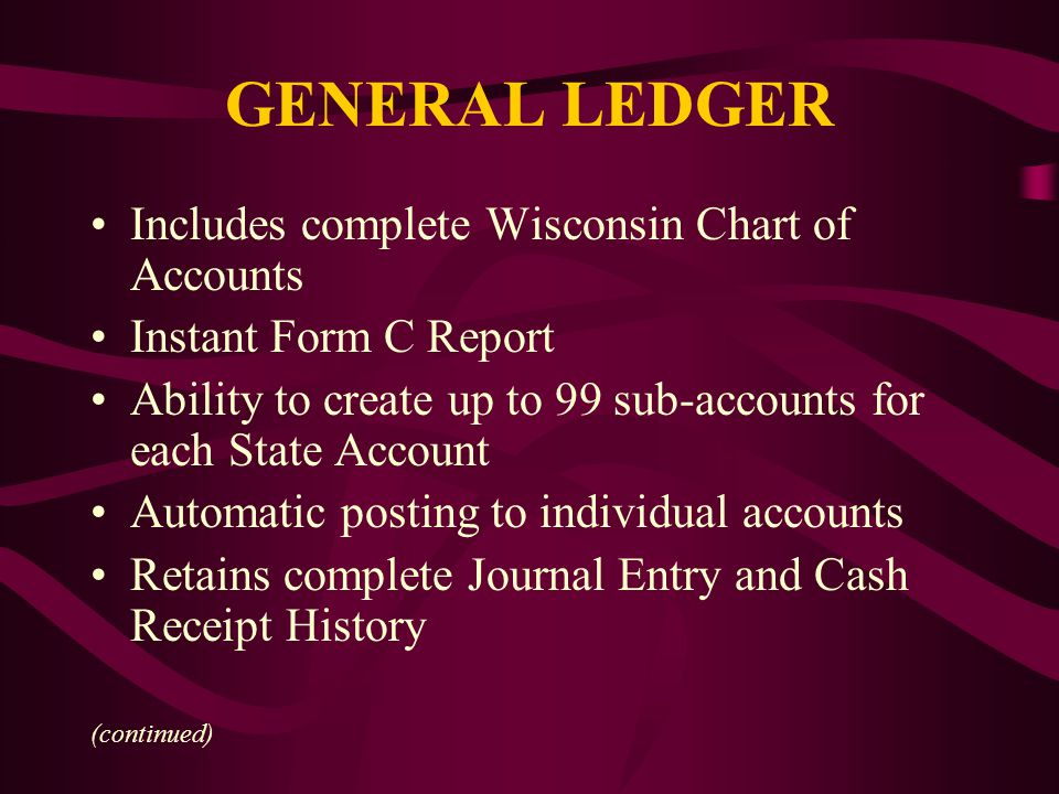 GENERAL LEDGER Includes complete Wisconsin Chart of Accounts Instant Form C Report Ability to create up to 99 sub-accounts for each State Account Automatic posting to individual accounts Retains complete Journal Entry and Cash Receipt History (continued)