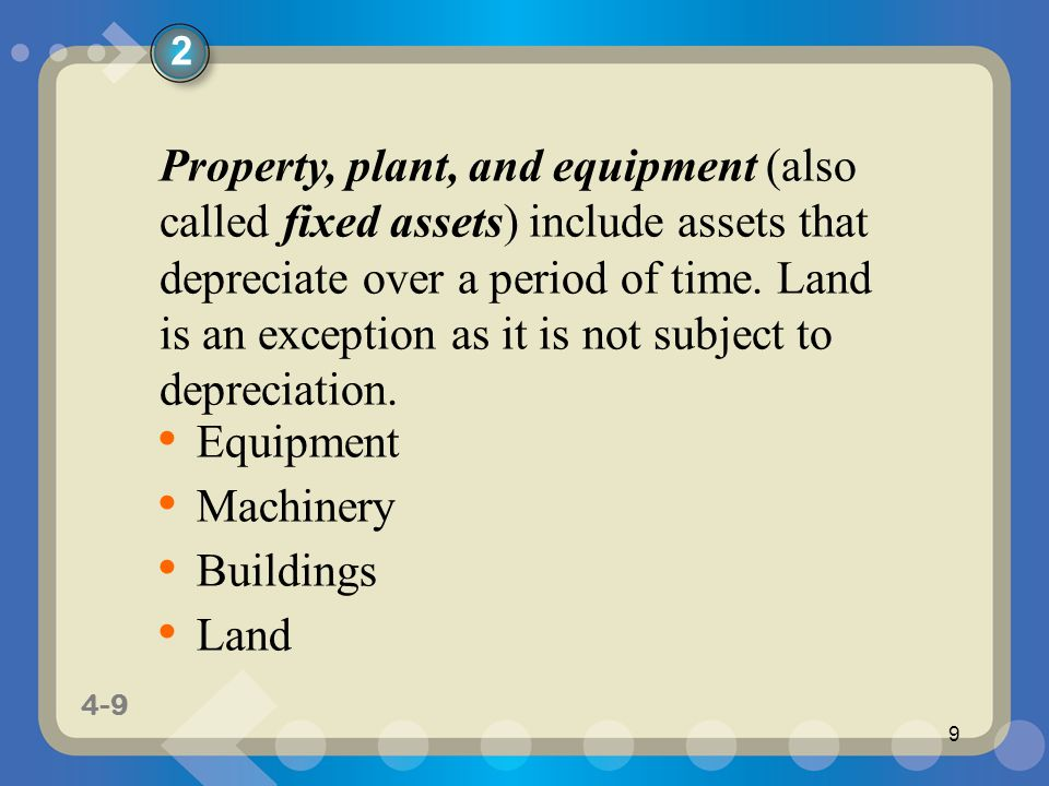 1-9 4-9 9 Property, plant, and equipment (also called fixed assets) include assets that depreciate over a period of time.