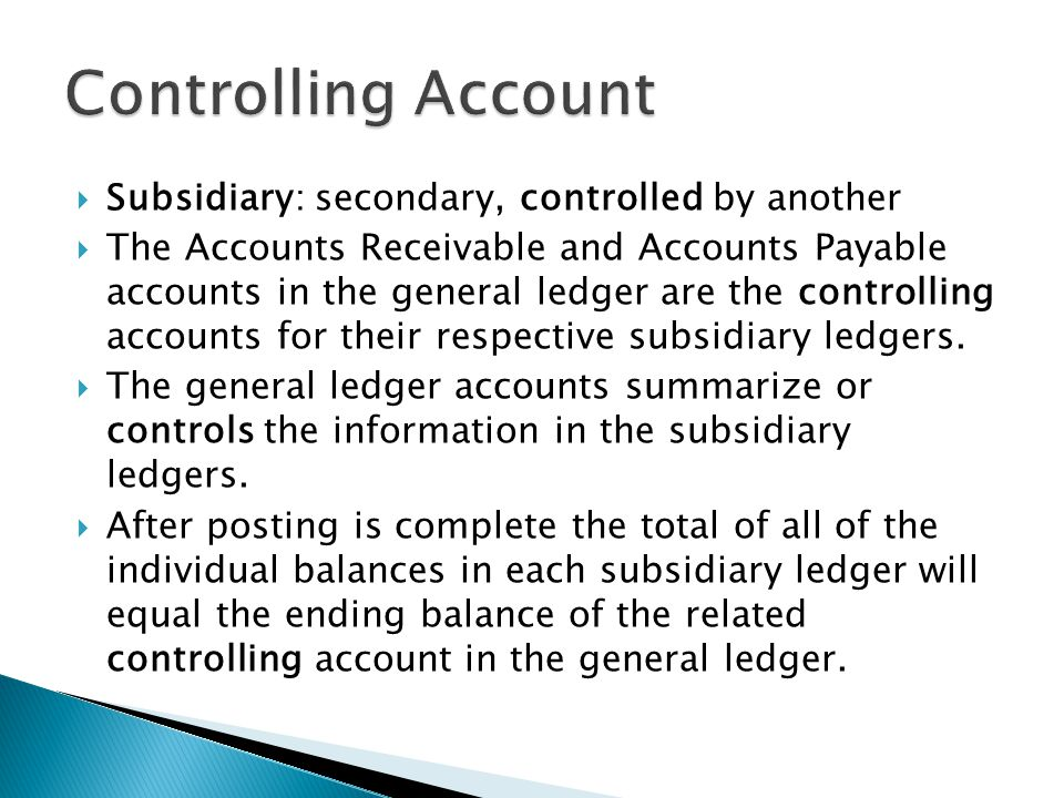  Subsidiary: secondary, controlled by another  The Accounts Receivable and Accounts Payable accounts in the general ledger are the controlling accounts for their respective subsidiary ledgers.