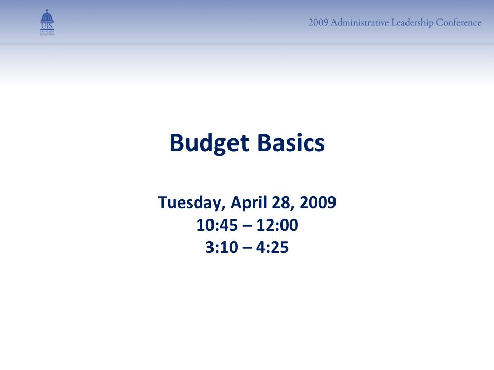 Budget Basics Tuesday, April 28, 2009 10:45 – 12:00 3:10 – 4:25