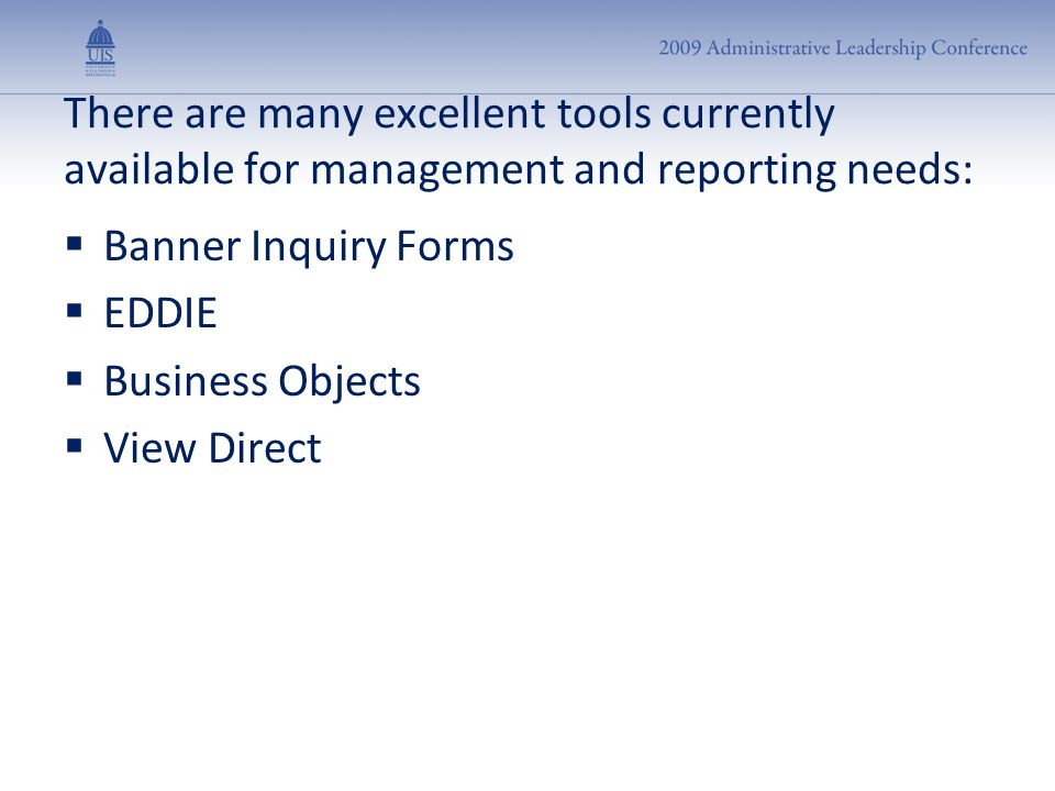 There are many excellent tools currently available for management and reporting needs:  Banner Inquiry Forms  EDDIE  Business Objects  View Direct