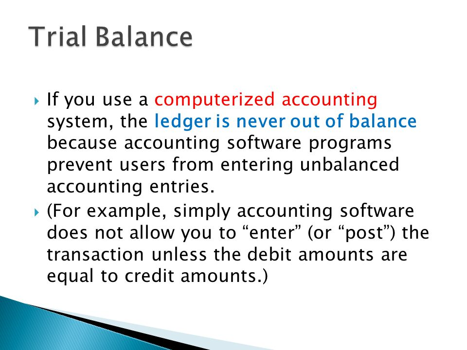  If you use a computerized accounting system, the ledger is never out of balance because accounting software programs prevent users from entering unbalanced accounting entries.