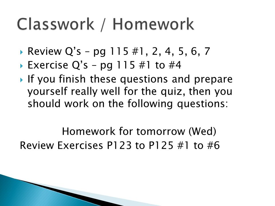 Review Q's – pg 115 #1, 2, 4, 5, 6, 7  Exercise Q's – pg 115 #1 to #4  If you finish these questions and prepare yourself really well for the quiz, then you should work on the following questions: Homework for tomorrow (Wed) Review Exercises P123 to P125 #1 to #6