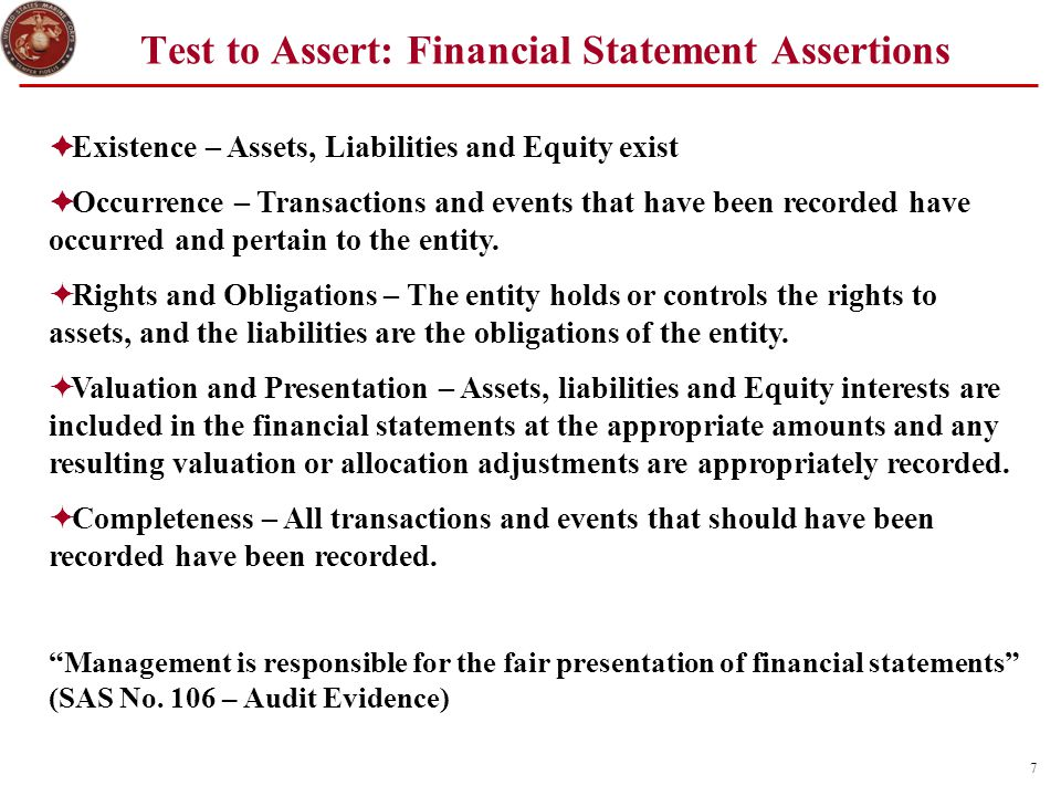 7 Test to Assert: Financial Statement Assertions  Existence – Assets, Liabilities and Equity exist  Occurrence – Transactions and events that have b