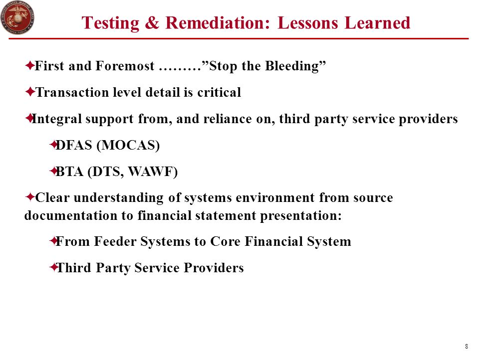 9 Testing & Remediation: Lessons Learned (2)  Documented Policies, Procedures and Organizational Structure  General Ledger and Control Accounts Must Reconcile to Financial Statements  Organizational Infrastructure Must be in Place to Respond Timely to Auditor Documentation and Information Requests  Authorization and Certification for Approvals for Each Event and Transaction Fully Documented  Funds Balance with Treasury Reconciliation at Transaction Level for all Appropriations Including Shared Appropriations.