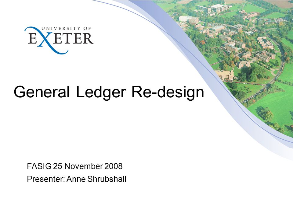 General Ledger Re-design FASIG 25 November 2008 Presenter: Anne Shrubshall