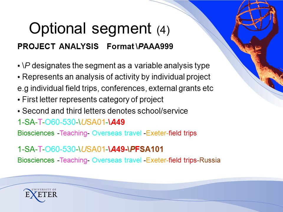 Optional segment (4) PROJECT ANALYSIS Format \PAAA999 \P designates the segment as a variable analysis type Represents an analysis of activity by individual project e.g individual field trips, conferences, external grants etc First letter represents category of project Second and third letters denotes school/service 1-SA-T-O60-530-\USA01-\A49 Biosciences -Teaching- Overseas travel -Exeter-field trips 1-SA-T-O60-530-\USA01-\A49-\PFSA101 Biosciences -Teaching- Overseas travel -Exeter-field trips-Russia