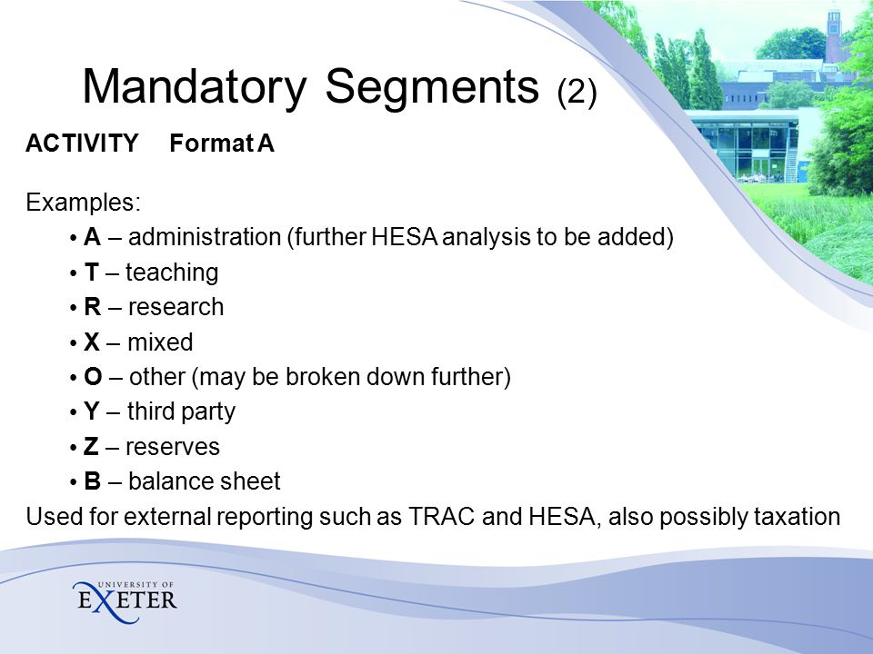 Mandatory Segments (2) ACTIVITY Format A Examples: A – administration (further HESA analysis to be added) T – teaching R – research X – mixed O – other (may be broken down further) Y – third party Z – reserves B – balance sheet Used for external reporting such as TRAC and HESA, also possibly taxation